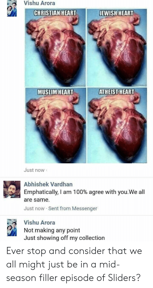 filler: Vishu Arora  CHRISTIAN HEARTJEWISH HEART  MUSLIM HEART  ATHEIST  HEART  Just now  Abhishek Vardhan  Emphatically, I am 1 00% agree with you.We all  are same.  Just now Sent from Messenger  Vishu Arora  Not making any point  Just showing off my collection Ever stop and consider that we all might just be in a mid-season filler episode of Sliders?