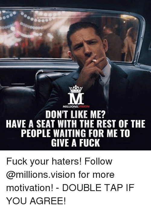 Fucking Fuck: VISION  MILLIONS.  DON'T LIKE ME?  HAVE A SEAT WITH THE REST OF THE  PEOPLE WAITING FOR ME TO  GIVE A FUCK Fuck your haters! Follow @millions.vision for more motivation! - DOUBLE TAP IF YOU AGREE!
