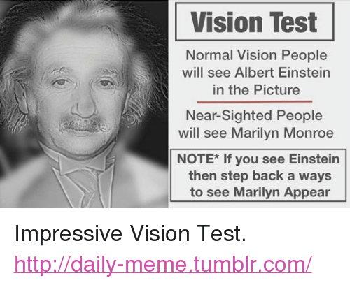 """Marilyn Monroe: Vision Test  Normal Vision People  will see Albert Einstein  in the Picture  Near-Sighted People  will see Marilyn Monroe  NOTE* If you see Einsteirn  then step back a ways  to see Marilyn Appear <p>Impressive Vision Test.<br/><a href=""""http://daily-meme.tumblr.com""""><span style=""""color: #0000cd;""""><a href=""""http://daily-meme.tumblr.com/"""">http://daily-meme.tumblr.com/</a></span></a></p>"""