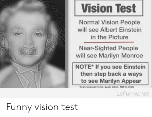 Albert Einstein, Funny, and Vision: Vision Test  Normal Vision People  will see Albert Einstein  in the Picture  Near-Sighted People  will see Marilyn Monroe  NOTE* If you see Einstein  then step back a ways  to see Marilyn Appear  Test Created bv Dr Aude Olva. MIT in 2007  LeFunny.net Funny vision test