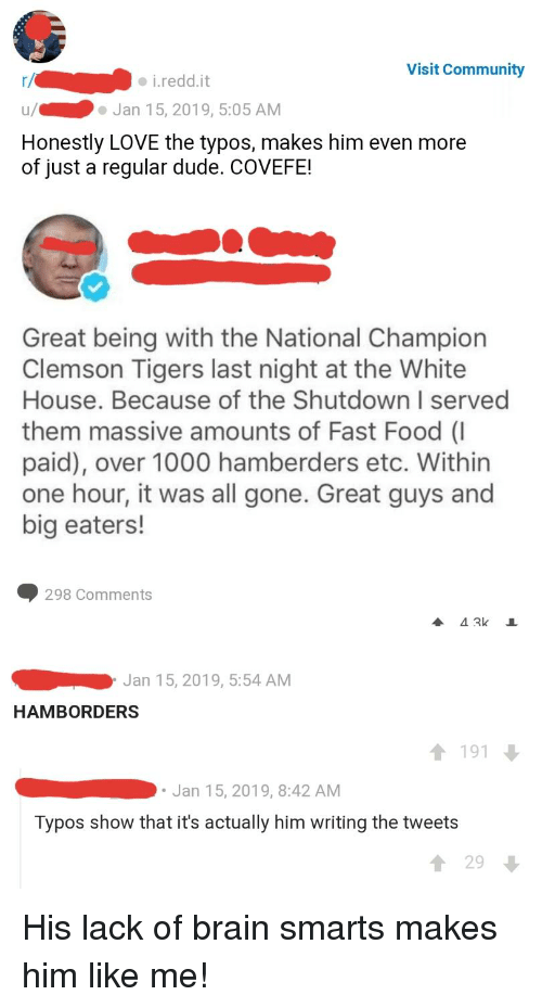 clemson tigers: Visit Community  . İ.reddit  u Jan 15, 2019, 5:05 AM  Honestly LOVE the typos, makes him even more  of just a regular dude. COVEFE  Great being with the National Champion  Clemson Tigers last night at the White  House. Because of the Shutdown I served  them massive amounts of Fast Food (  paid), over 1000 hamberders etc. Within  one hour, it was all gone. Great guys and  big eaters!  298 Comments  AR  Jan 15, 2019, 5:54 AM  HAMBORDERS  1 191  Jan 15, 2019, 8:42 AM  Typos show that it's actually him writing the tweets  1 29