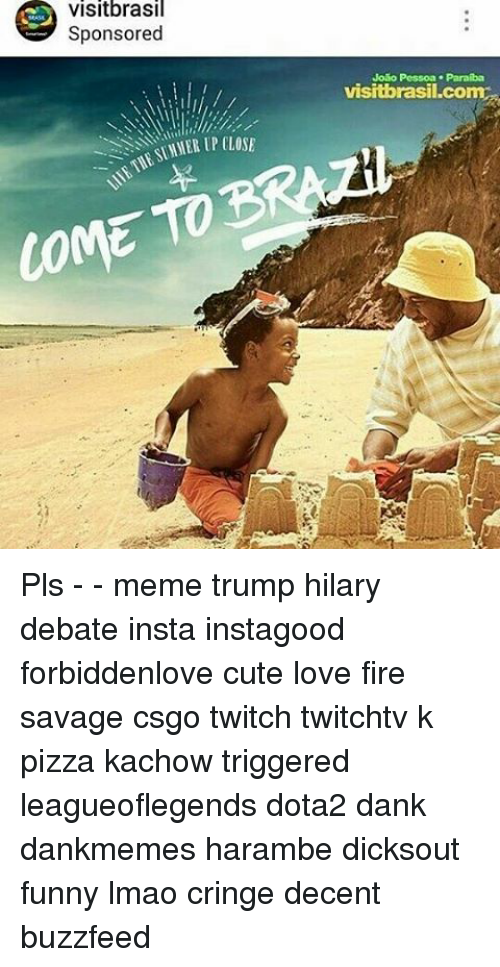 Pls Memes: Visitbrasil  Sponsored  COME  Jolio Pessoa. Paraiba  visitbrasil come Pls - - meme trump hilary debate insta instagood forbiddenlove cute love fire savage csgo twitch twitchtv k pizza kachow triggered leagueoflegends dota2 dank dankmemes harambe dicksout funny lmao cringe decent buzzfeed