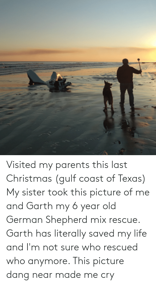 Garth: Visited my parents this last Christmas (gulf coast of Texas) My sister took this picture of me and Garth my 6 year old German Shepherd mix rescue. Garth has literally saved my life and I'm not sure who rescued who anymore. This picture dang near made me cry