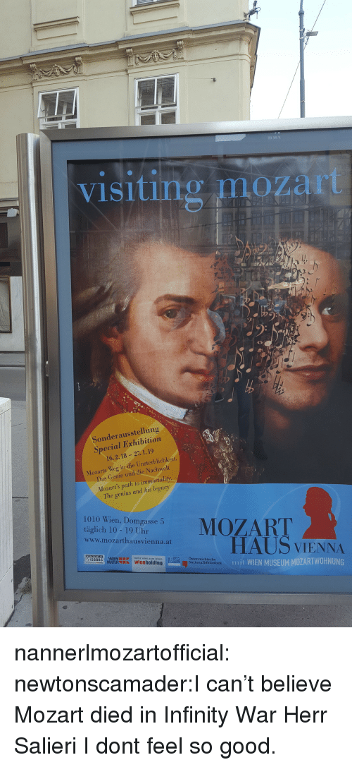 immortality: visiting mozart  Sonderausstellung  Special Exhibition  16.2.18 -27. 1.19  Mozarts Weg in die Unsterblichkeit.  Das Conie und die Nachwelt  Mozart's path to immortality  The genius and his legacy  1010 Wien, Domgasse 5  tigaeh ae o uhareMOZART  www.mozarthausvienna.at  HAUS VIENNA  mjt WIEN MUSEUM MOZARTWOHNUNG  mehr wien zum leben  Österreichische  Nationalbibliothek nannerlmozartofficial:  newtonscamader:I can't believe Mozart died in Infinity War Herr Salieri I dont feel so good.