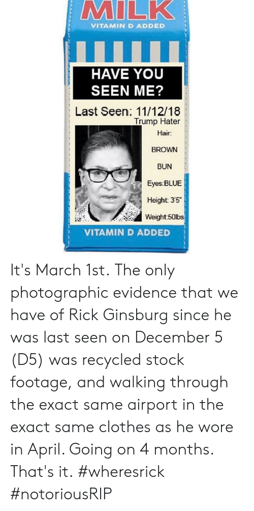 """Trump Hater: VITAMIN D ADDED  HAVE YOU  SEEN ME?  Last Seen: 11/12/18  Trump Hater  Hair  BROWN  BUN  Eyes BLUE  Height: 35""""  Weight:50lbs  VITAMIN D ADDED It's March 1st.  The only photographic evidence that we have of Rick Ginsburg since he was last seen on December 5 (D5) was recycled stock footage, and walking through the exact same airport in the exact same clothes as he wore in April.   Going on 4 months.  That's it.  #wheresrick #notoriousRIP"""