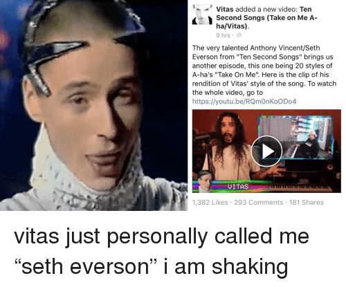 """a-ha: '--' Vitas added a new video: Ten  Second Songs (Take on Me A-  ha/Vitas)  9 hrs  The very talented Anthony Vincent/Seth  Everson from """"Ten Second Songs"""" brings us  another episode, this one being 20 styles of  A-ha's """"Take On Me"""". Here is the clip of his  rendition of Vitas' style of the song. To watch  the whole video, go to  https://youtu.be/RQmOnKoODo4  UITAS  1,382 Likes 293 Comments 181 Shares <p>vitas just personally called me """"seth everson"""" i am shaking<br/></p>"""