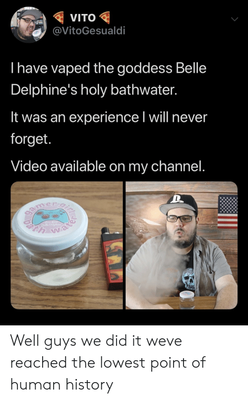 belle: VITO  @VitoGesualdi  I have vaped the goddess Belle  Delphine's holy bathwater.  It was an experience I will never  forget.  Video available on my channel.  gamer gi  h water Well guys we did it weve reached the lowest point of human history