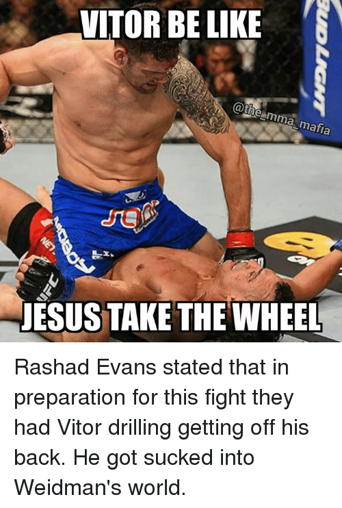 rashad evans: VITORBELIKE  @the mma mafia  NESUSTAKE THE WHEEL Rashad Evans stated that in preparation for this fight they had Vitor drilling getting off his back. He got sucked into Weidman's world.