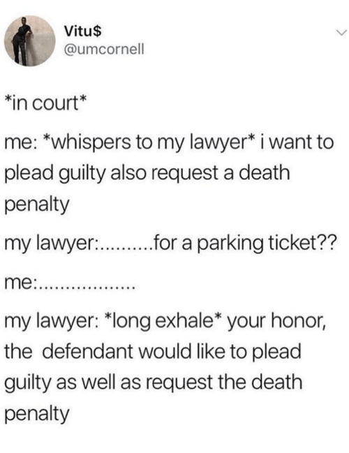 """plead: Vitu$  @umcornell  in court*  me: *whispers to my lawyer* i want to  plead guilty also request a death  penalty  my lawyer:  r.r a parking ticket??  my lawyer: """"long exhale* your honor,  the defendant would like to plead  guilty as well as request the death  penalty"""