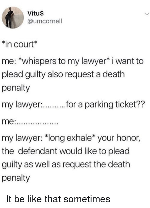 """plead: Vitu$  @umcornell  in court*  me: *whispers to my lawyer* i want to  plead guilty also request a death  penalty  my lawyer:  r.r a parking ticket??  my lawyer: """"long exhale* your honor,  the defendant would like to plead  guilty as well as request the death  penalty It be like that sometimes"""