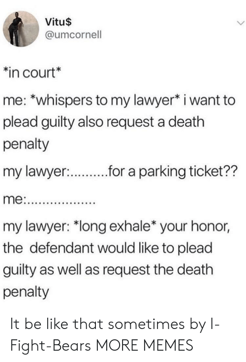 """plead: Vitu$  @umcornell  in court*  me: *whispers to my lawyer* i want to  plead guilty also request a death  penalty  my lawyer:  r.r a parking ticket??  my lawyer: """"long exhale* your honor,  the defendant would like to plead  guilty as well as request the death  penalty It be like that sometimes by I-Fight-Bears MORE MEMES"""