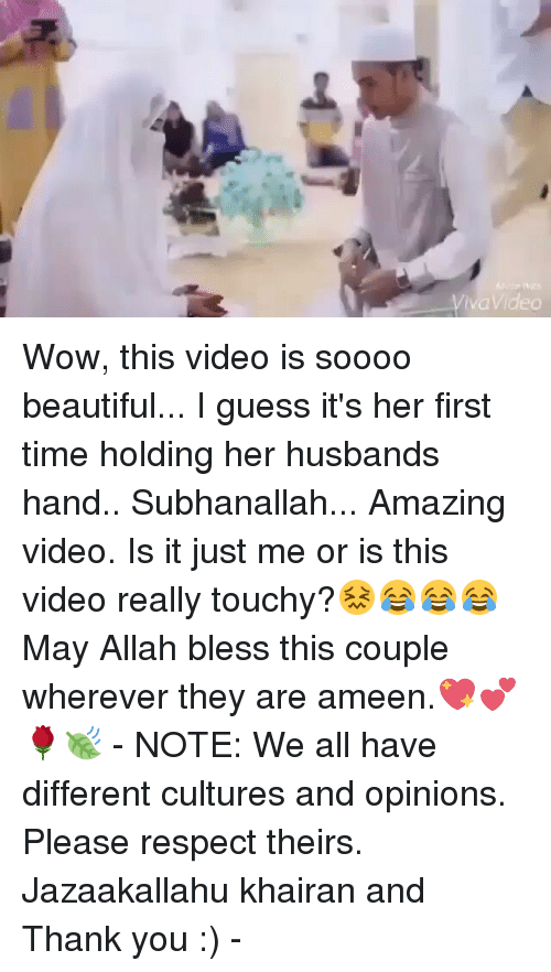 Memes, 🤖, and Allah: Viva Video Wow, this video is soooo beautiful... I guess it's her first time holding her husbands hand.. Subhanallah... Amazing video. Is it just me or is this video really touchy?😖😂😂😂 May Allah bless this couple wherever they are ameen.💖💕🌹🍃 - NOTE: We all have different cultures and opinions. Please respect theirs. Jazaakallahu khairan and Thank you :) -