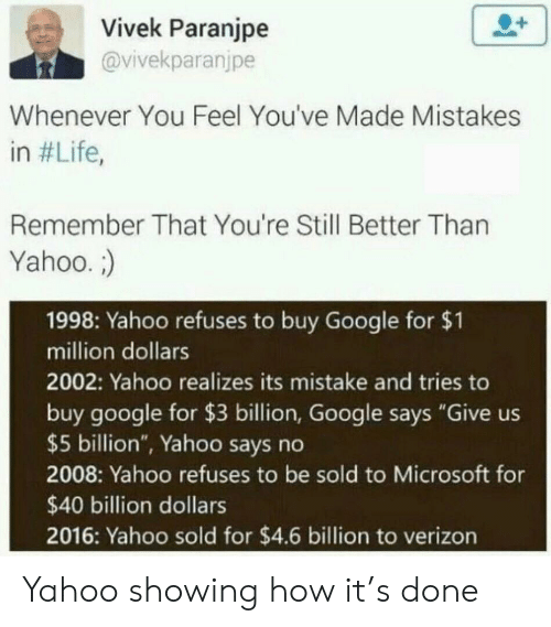 "million dollars: Vivek Paranjpe  @vivekparanjpe  Whenever You Feel You've Made Mistakes  in #Life,  Remember That You're Still Better Than  Yahoo.  1998: Yahoo refuses to buy Google for $1  million dollars  2002: Yahoo realizes its mistake and tries to  buy google for $3 billion, Google says ""Give us  $5 billion"", Yahoo says no  2008: Yahoo refuses to be sold to Microsoft for  $40 billion dollars  2016: Yahoo sold for $4.6 billion to verizon Yahoo showing how it's done"