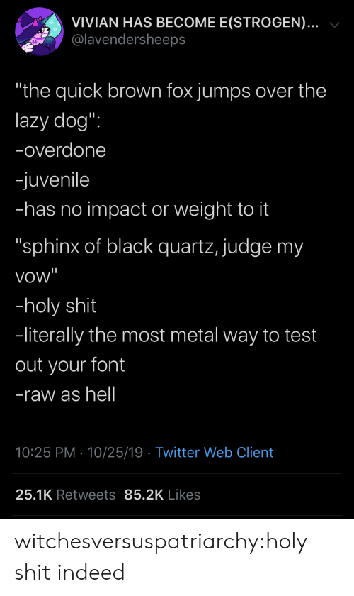 """impact: VIVIAN HAS BECOME E(STROGEN)...  @lavendersheeps  """"the quick brown fox jumps over the  lazy dog"""":  -overdone  -juvenile  -has no impact or weight to it  """"sphinx of black quartz, judge my  vow""""  -holy shit  -literally the most metal way to test  out your font  -raw as hell  10:25 PM 10/25/19 Twitter Web Client  25.1K Retweets 85.2K Likes witchesversuspatriarchy:holy shit indeed"""