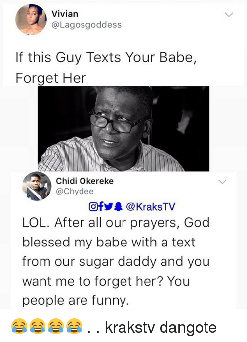 Blessed, Funny, and God: Vivian  @Lagosgoddess  If this Guy Texts Your Babe,  Forget Her  Chidi Okereke  @Chydee  @fy @KraksTV  LOL. After all our prayers, God  blessed my babe with a text  from our sugar daddy and you  want me to forget her? Yoiu  people are funny. 😂😂😂😂 . . krakstv dangote