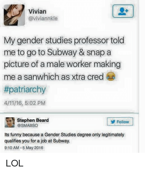 Memes, Stephen, and Subway: Vivian  @viviannkle  My gender studies professor told  me to go to Subway & snap a  picture of a male worker making  me a sanwhich as xtra cred  #patriarchy  4/1116, 5:02 PM  Stephen Beard  Follow  its funny because a Gender Studies degree only legitimately  qualifies you for a job at Subway.  9:10 AM-5 May 2016 LOL