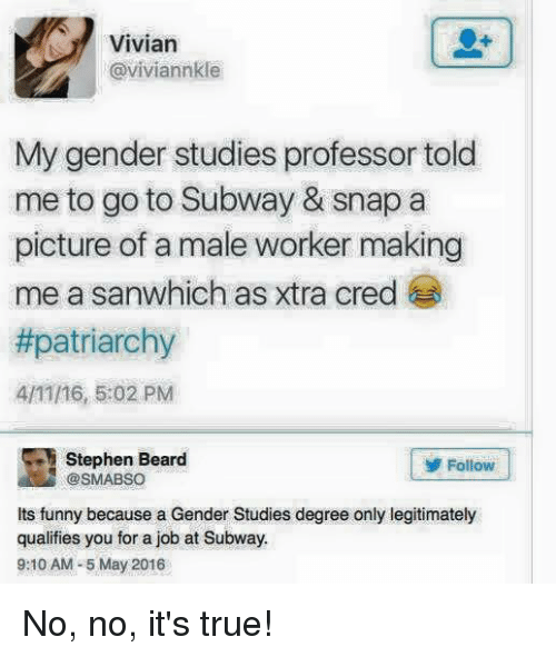Beard, Funny, and Memes: Vivian  @viviannkle  My gender studies professor told  me to go to Subway & snap a  picture of a male worker making  me a sanwhich as xtra cred  #patriarchy  4/11/16, 5:02 PM  Stephen Beard  Follow  @sMABSO  Its funny because a Gender Studies degree only legitimately  qualifies you for a job at Subway.  9:10 AM-5 May 2016 No, no, it's true!