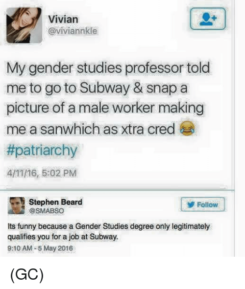 cred: Vivian  @viviannkle  My gender studies professor told  me to go to Subway & snap a  picture of a male worker making  me a sanwhich as xtra cred  #patriarchy  4/11/16, 5:02 PM  Stephen Beard  Follow  @SMABSO  Its funny because a Gender Studies degree only legitimately  qualifies you for a job at Subway.  9:10 AM-5 May 2016 (GC)