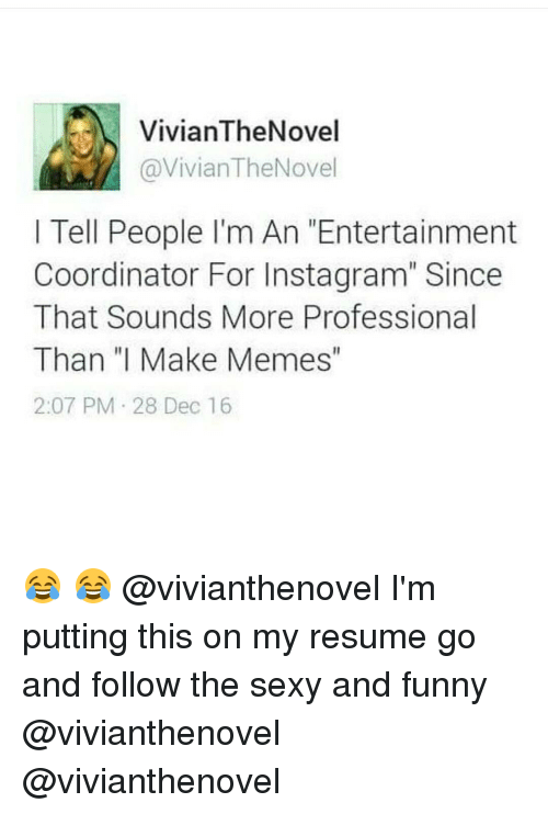 """sexy and funny: VivianTheNovel  @Vivian The Nove  I Tell People I'm An Entertainment  Coordinator For Instagram"""" Since  That Sounds More Professional  Than """"I Make Memes  2:07 PM 28 Dec 16 😂 😂 @vivianthenovel I'm putting this on my resume go and follow the sexy and funny @vivianthenovel @vivianthenovel"""