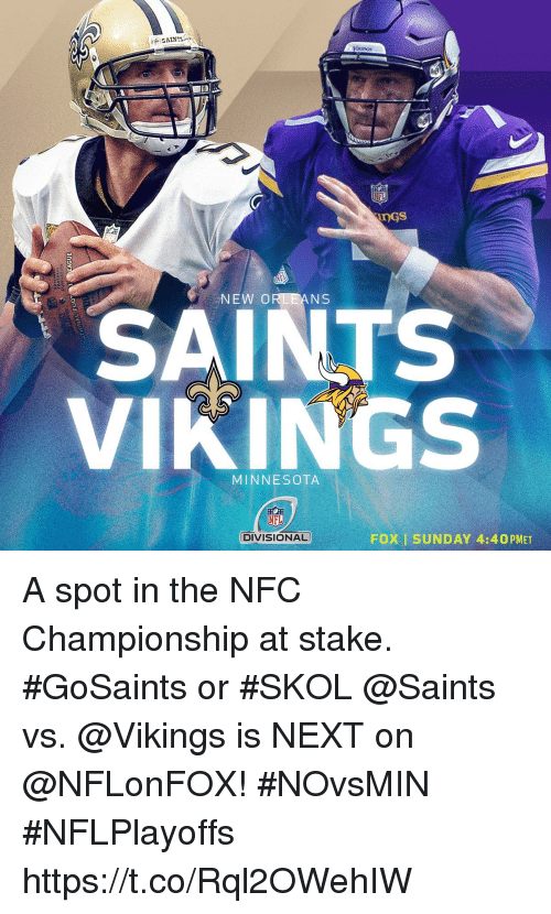 Memes, New Orleans Saints, and Minnesota: VixIDOS  NS  SAINTS  VIKINGS  MINNESOTA  DIVISIONAL  FOX I SUNDAY 4:40 PMET A spot in the NFC Championship at stake.  #GoSaints or #SKOL  @Saints vs. @Vikings is NEXT on @NFLonFOX! #NOvsMIN #NFLPlayoffs https://t.co/Rql2OWehIW