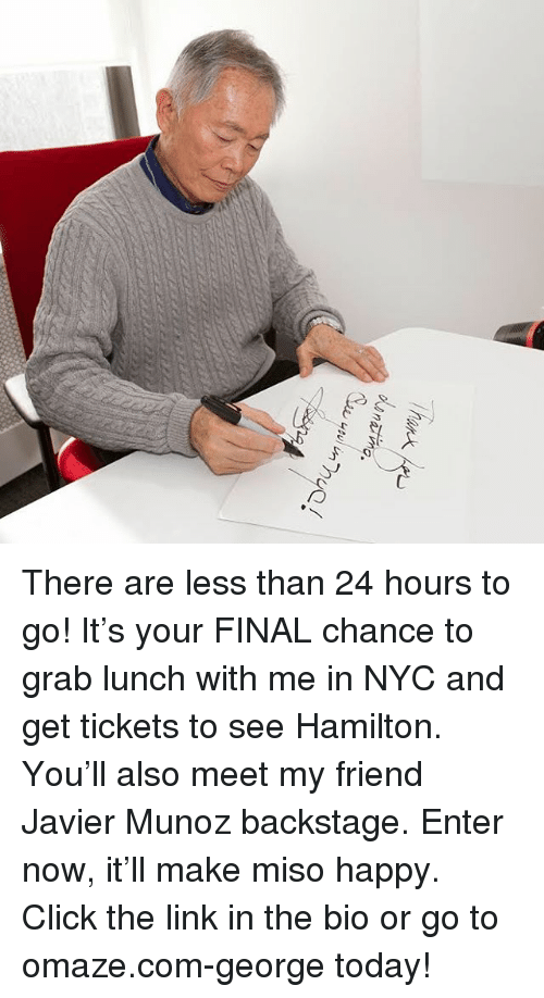 Click, Memes, and Happy: VJrT no.  (Sw usui unhuC There are less than 24 hours to go! It's your FINAL chance to grab lunch with me in NYC and get tickets to see Hamilton. You'll also meet my friend Javier Munoz backstage. Enter now, it'll make miso happy. Click the link in the bio or go to omaze.com-george today!