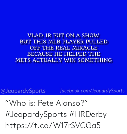 "Pete: VLAD JR PUT ON A SHOW  BUT THIS MLB PLAYER PULLED  OFF THE REAL MIRACLE  BECAUSE HE HELPED THE  METS ACTUALLY WIN SOMETHING  facebook.com/JeopardySports  @JeopardySports ""Who is: Pete Alonso?"" #JeopardySports #HRDerby https://t.co/W17rSVCGa5"