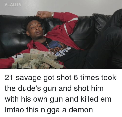 Dude, Funny, and Guns: VLAD TV 21 savage got shot 6 times took the dude's gun and shot him with his own gun and killed em lmfao this nigga a demon