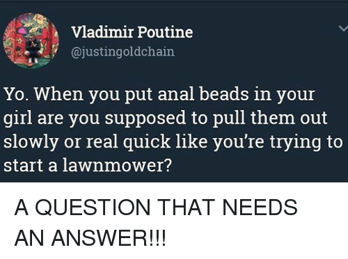 Analize: Vladimir Poutine  @justingoldchain  Yo. When you put anal beads in your  girl are you supposed to pull them out  slowly or real quick like you're trying to  start a lawnmower? A QUESTION THAT NEEDS AN ANSWER!!!