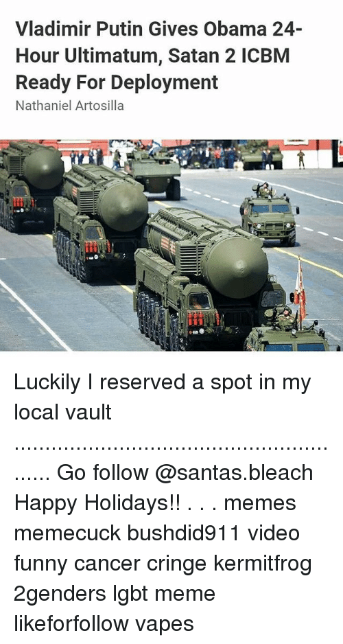 Happy Holidays Meme: Vladimir Putin Gives Obama 24-  Hour Ultimatum, Satan 2 ICBM  Ready For Deployment  Nathaniel Artosilla Luckily I reserved a spot in my local vault ......................................................... Go follow @santas.bleach Happy Holidays!! . . . memes memecuck bushdid911 video funny cancer cringe kermitfrog 2genders lgbt meme likeforfollow vapes