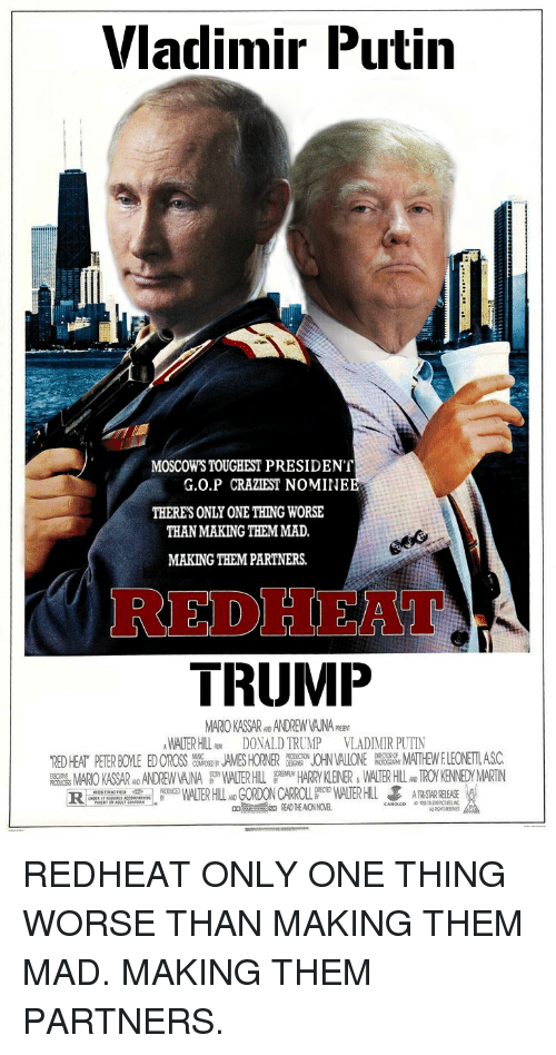 Donald Trump, Politics, and Vladimir Putin: Vladimir Putin MOSCOWS TOUGHEST PRESIDENT G.0.P CRAZIEST NOMINE THERES ONLY ONE THING WORSE THAN MAKING THEMMAD, MAKING THEMPARTNERS. TRUMP MAROKASSARNO ANDREW ANA WALTER HL RM DONALD TRUMP VLADIMIR PUTIN MATHEWELEONEMASC. JOHN ALONE 'RED HEAT PETERBOYLE EDOROSS RESTRICTED PRODUCED CARROLL WALERHLL ARSTARRREASEREDHEAT ONLY ONE THING WORSE THAN MAKING THEM MAD. MAKING THEM PARTNERS.