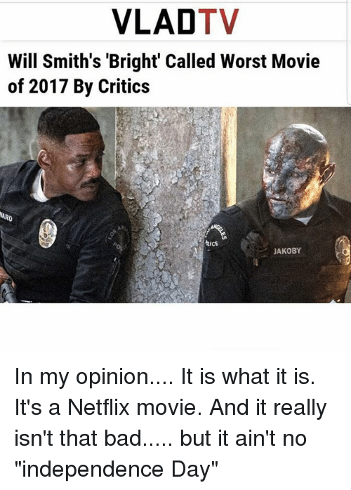 "Bad, Independence Day, and Memes: VLADTV  Will Smith's 'Bright Called Worst Movie  of 2017 By Critics  hICE  JAKOBY In my opinion.... It is what it is. It's a Netflix movie. And it really isn't that bad..... but it ain't no ""independence Day"""