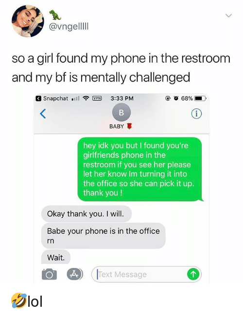 Memes, Phone, and Snapchat: @vngelllI  so a girl found my phone in the restroom  and my bf is mentally challengec  Snapchat .111令LED 3:33 PM  BABY  hey idk you but I found you're  girlfriends phone in the  restroom if you see her please  let her know Im turning it into  the office so she can pick it up.  thank you!  Okay thank you. I will.  Babe your phone is in the office  rn  Wait.  Text Message 🤣lol