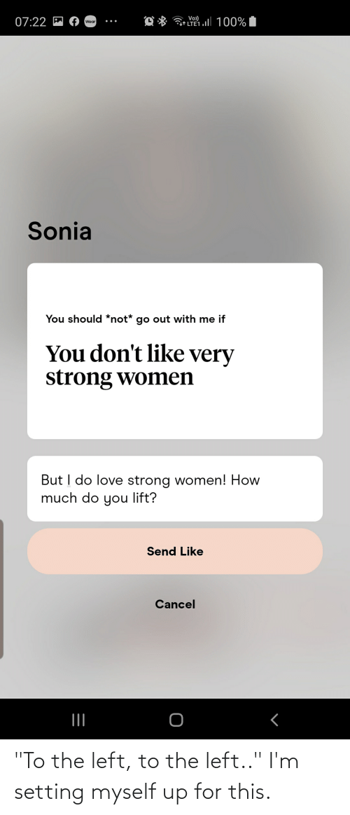 """strong women: Vo)  07:22 P  âr LTE1.l 100%  Wear  Sonia  You should *not* go out with me if  You don't like very  strong women  But I do love strong women! How  much do you lift?  Send Like  Cancel """"To the left, to the left.."""" I'm setting myself up for this."""