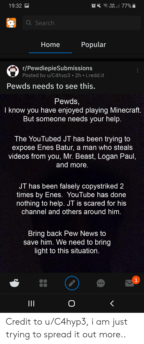 youtubed: Vo  4 LTE1  19:32  QSearch  Popular  Home  r/PewdiepieSubmissions  Posted by u/C4hyp3 2h i.redd.it  Pewds needs to see this.  Pewds,  I know you have enjoyed playing Minecraft.  But someone needs your help.  The YouTubed JT has been trying to  expose Enes Batur, a man who steals  videos from you, Mr. Beast, Logan Paul,  and more.  JT has been falsely copystriked 2  times by Enes. YouTube has done  nothing to help. JT is scared for his  channel and others around him.  Bring back Pew News to  save him. We need to bring  light to this situation  1  II Credit to u/C4hyp3, i am just trying to spread it out more..