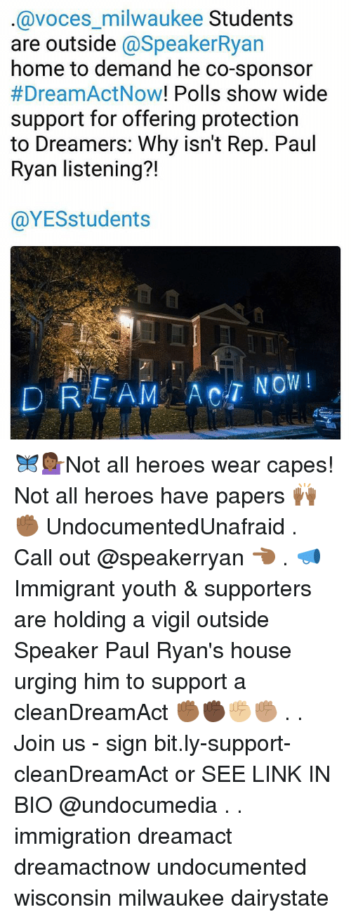 vigil: @voces_milwaukee Students  are outside @SpeakerRya  home to demand he co-sponsor  #DreamActNow! Polls show wide  support for offering protection  to Dreamers: Why isn't Rep. Paul  Ryan listening?!  71  @YESstudents 🦋💁🏾♀️Not all heroes wear capes! Not all heroes have papers 🙌🏾✊🏾 UndocumentedUnafraid . Call out @speakerryan 👈🏾 . 📣Immigrant youth & supporters are holding a vigil outside Speaker Paul Ryan's house urging him to support a cleanDreamAct ✊🏾✊🏿✊🏼✊🏽 . . Join us - sign bit.ly-support-cleanDreamAct or SEE LINK IN BIO @undocumedia . . immigration dreamact dreamactnow undocumented wisconsin milwaukee dairystate