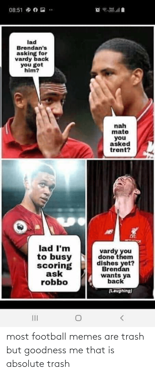 vardy: Vod  LTE  08:51 O O E  lad  Brendan's  asking for  vardy back  you got  him?  nah  mate  you  asked  trent?  lad I'm  to busy  scoring  ask  robbo  vardy you  done them  dishes yet?  Brendan  wants ya  back  [Laughing)  II most football memes are trash but goodness me that is absolute trash