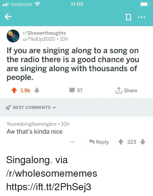 Radio, Singing, and Best: Vodacom  11:05  r/Showerthoughts  u/FkdUp2020 10h  If you are singing along to a song on  the radio there is a good chance you  are singing along with thousands of  people  41.9k  57  T, Share  BEST COMMENTS  Youredoingitwrongbro 10h  Aw that's kinda nice  Reply  223 Singalong. via /r/wholesomememes https://ift.tt/2PhSej3