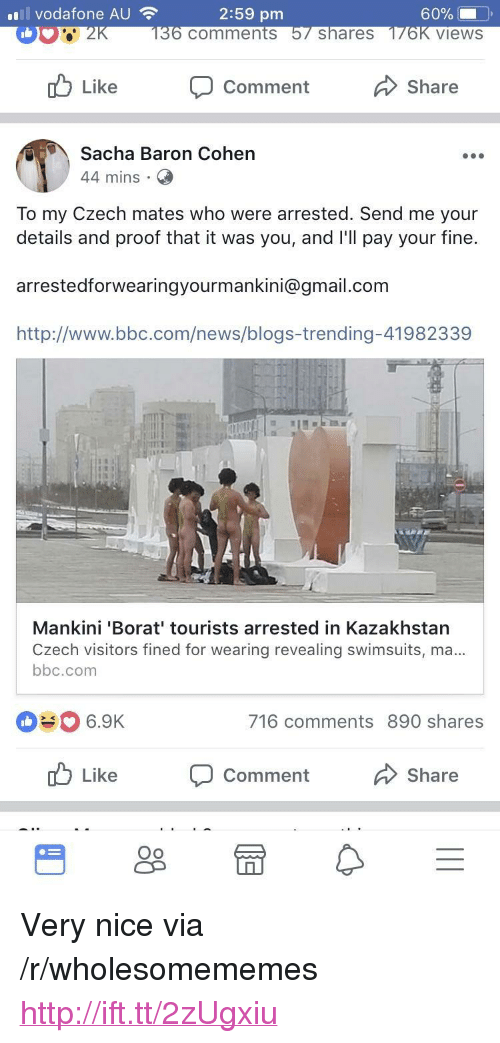 """baron: vodafone AU  2:59 pm  comments  shareS  views  Like  Comment  Share  Sacha Baron Cohen  44 mins  To my Czech mates who were arrested. Send me your  details and proof that it was you, and l'll pay your fine.  arrestedforwearingyourmankini@gmail.com  http://www.bbc.com/news/blogs-trending-41982339  Mankini 'Borat' tourists arrested in Kazakhstan  Czech visitors fined for wearing revealing swimsuits, ma  bbc.com  #0 6.9K  716 comments 890 shares  Like  Comment  Share  Oo <p>Very nice via /r/wholesomememes <a href=""""http://ift.tt/2zUgxiu"""">http://ift.tt/2zUgxiu</a></p>"""