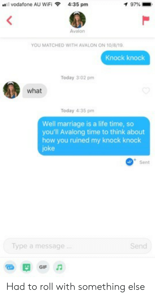 vodafone: vodafone AU WiFi  4:35 pm  1 97 %  Avalon  YOU MATCHED WITH AVALON ON 10/8/19.  Knock knock  Today 3:02 pm  what  Today 4:35 pm  Well marriage is a life time, so  you'll Avalong time to think about  how you ruined my knock knock  joke  Sent  Type a message.  Send  GIF Had to roll with something else
