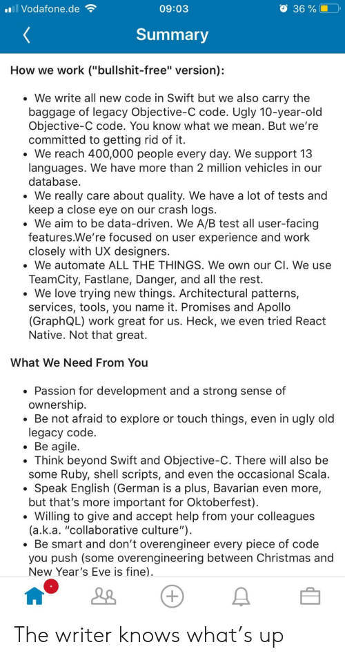 "Patterns: Vodafone.de  36 %|  09:03  Summary  How we work (""bullshit-free"" version);  We write all new code in Swift but we also carry the  baggage of legacy Objective-C code. Ugly 10-year-old  Objective-C code. You know what we mean. But we're  committed to getting rid of it  We reach 400,000 people every day. We support 13  languages. We have more than 2 million vehicles in our  database  We really care about quality. We have a lot of tests and  keep a close eye on our crash logs.  . We aim to be data-driven. We A/B test all user-facing  features.We're focused on user experience and work  closely with UX designers.  . We automate ALL THE THINGS. We own our Cl. We use  TeamCity, Fastlane, Danger, and all the rest.  We love trying new things. Architectural patterns,  services, tools, you name it. Promises and Apollo  (GraphQL) work great for us. Heck, we even tried Readt  Native. Not that great.  What We Need From You  Passion for development and a strong sense of  ownership  * Be not afraid to explore or touch things, even in ugly old  legacy code  Be agile  . Think beyond Swift and Objective-C. There will also be  some Ruby, shell scripts, and even the occasional Scala  Speak English (German is a plus, Bavarian even more,  but that's more important for Oktoberfest)  *Willing to give and accept help from your colleagues  (a.k.a. ""collaborative culture"")  Be smart and don't overengineer every piece of code  you push (some overengineering between Christmas and  New Year's Eve is fine) The writer knows what's up"