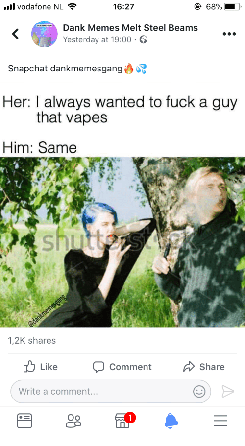 Dank Memes Melt Steel Beams: vodafone NL  16:27  68%  Dank Memes Melt Steel Beams  Yesterday at 19:00  Snapchat dankmemesganga.  Her: I always wanted to fuck a guy  that vapes  Him: Same  1,2K shares  Like  Comment  Share  Write a comment...  Oo