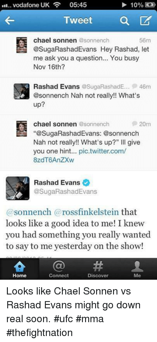 "rashad evans: Vodafone UK  05:45  10%  Tweet  a  CA  chael sonnen  @sonnench  56m  @SugaRashadEvans Hey Rashad, let  me ask you a question... You busy  Nov 16th?  Rashad Evans  @SugaRashadE... 46m  @sonnench Nah not really!! What's  up?  chael sonnen  @sonnench  20m  ""@SugaRashadEvans: @sonnench  Nah not really!! What's up?"" Ill give  you one hint... pic twitter.com/  8zdT6AnzXw  Rashad Evans  @SugaRashad Evans  sonnench rossfinkelstein that  looks like a good idea to me! I knew  you had something you really wanted  to say to me yesterday on the show!  Home  Connect  Discover  Me Looks like Chael Sonnen vs Rashad Evans might go down real soon. #ufc #mma #thefightnation"