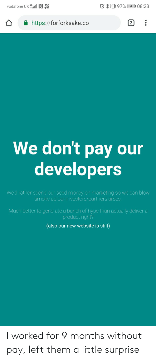 Generate: vodafone UK all N5  O Di 97% 08:23  https://forforksake.co  We don't pay our  developers  We'd rather spend our seed money on marketing so we can blow  smoke up our investors/partners arses  Much better to generate a bunch of hype than actually deliver a  product right?  (also our new website is shit) I worked for 9 months without pay, left them a little surprise