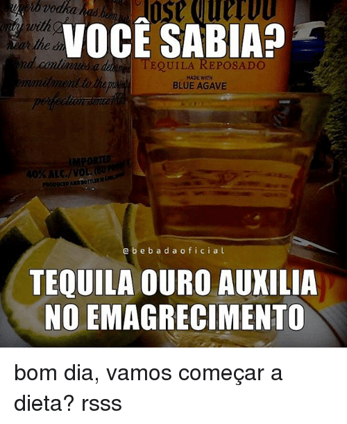 Memes, Tequila, and Vodka: vodka ha  VOCE SABIAa  nd continues ade in  l EQUILA REPOSADO  MADE WITH  BLUE AGAVE  a b e b a d a o f i c i a l  TEQUILA OURO AUXILIA  NOLEMAGRECIMENTO bom dia, vamos começar a dieta? rsss