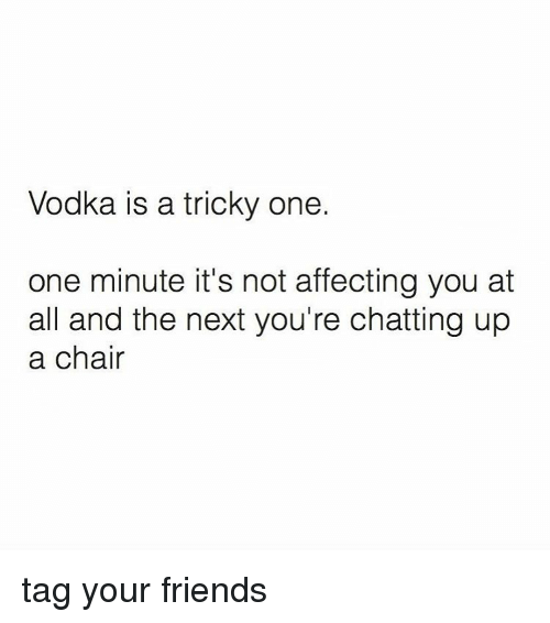 Memes, Affect, and Chat: Vodka is a tricky one.  one minute it's not affecting you at  all and the next you're chatting up  a chair tag your friends
