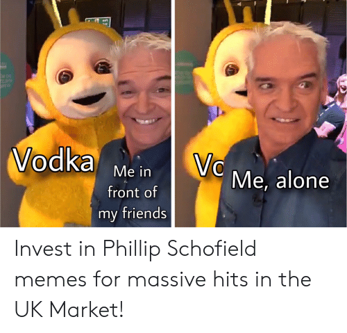 phillip schofield: Vodka Me in Me, alone  front of  my friends Invest in Phillip Schofield memes for massive hits in the UK Market!