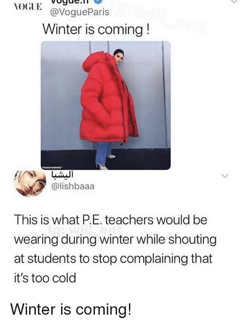 Stop Complaining: VOGUEoge.  GlE@VogueParis  Winter is coming!  @lishbaaa  IS  This is what P.E. teachers would be  wearing during winter while shouting  at students to stop complaining that  it's too colo Winter is coming!