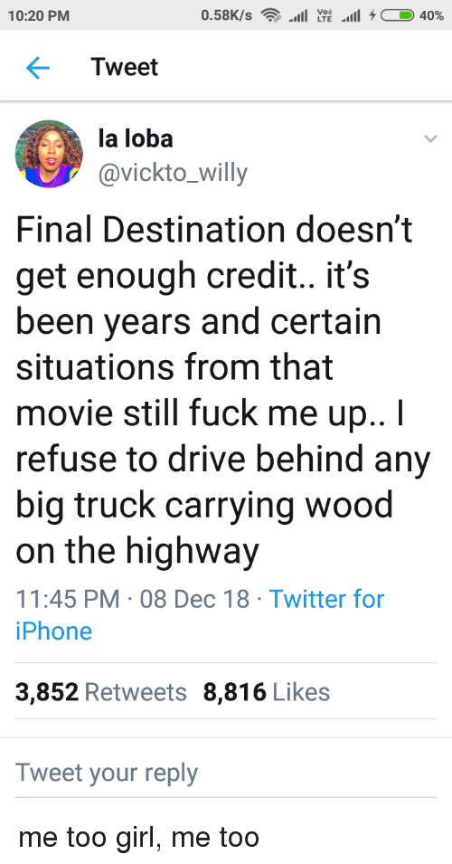 Final Destination: Voi)  10:20 PM  Tweet  la loba  avickto_willy  Final Destination doesn't  get enough credit.. it's  been years and certain  situations from that  movie still fuck me up..I  refuse to drive behind any  big truck carrying wood  on the highway  11:45 PM 08 Dec 18 Twitter for  iPhone  3,852 Retweets 8,816 Likes  Tweet your reply me too girl, me too