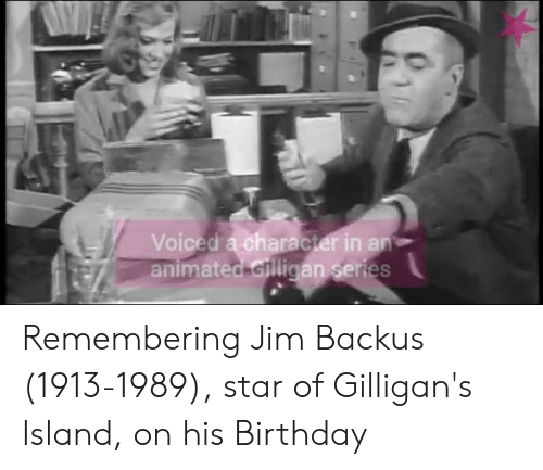 gilligans island: Voiced a character in an  animated Gilligan series Remembering Jim Backus (1913-1989), star of Gilligan's Island, on his Birthday