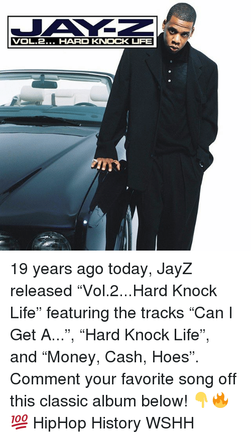 "Hoes, Life, and Memes: VOL.2... HARD KNOCK UIFE 19 years ago today, JayZ released ""Vol.2...Hard Knock Life"" featuring the tracks ""Can I Get A..."", ""Hard Knock Life"", and ""Money, Cash, Hoes"". Comment your favorite song off this classic album below! 👇🔥💯 HipHop History WSHH"